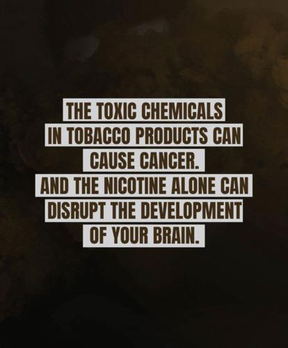 The toxic chemicals in tobacco products can cause cancer. And the nicotine alone can disrupt the development of your brain.