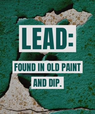 Lead found in old paint and dip.