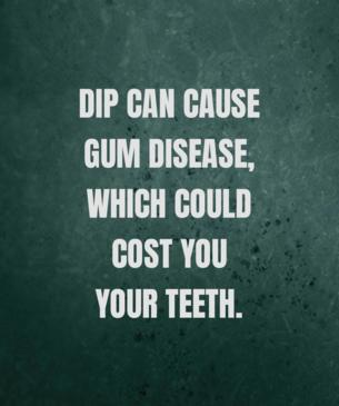 Dip can cause gum disease, which could cost you your teeth